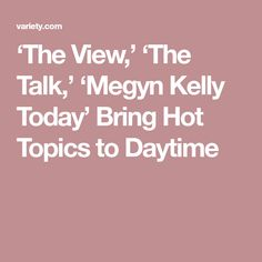 'The View,' 'The Talk,' 'Megyn Kelly Today' Bring Hot Topics to Daytime