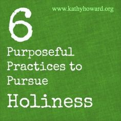 Okay, we know we should be holy and we want to be holy. But how? Here are 6 purposeful things we can practice to pursue holiness in our lives.