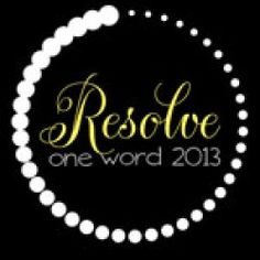 I chose RESOLVE as my one word for 2013 because by definition it means to deal with successfully and that is what I want to be evident in my life this year both personally and professionally.