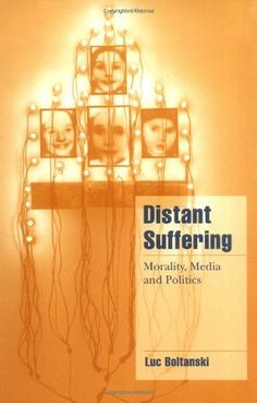 Distant Suffering: Morality, Media and Politics (Cambridge Cultural Social Studies) (English and French Edition) by Luc Boltanski, http://www.amazon.com/dp/0521659531/ref=cm_sw_r_pi_dp_Lck5rb0MSGCPT
