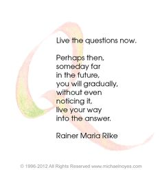 Have patience with everything unresolved in your heart, and try to love the questions themselves... Don't search for the answers, which could not be given to you now, because you would not be able to live them. And the point is to live everything. ~Rainer Maria Rilke