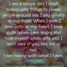 I am a simple girl.I don't manipulate things to please people around me.I say what's on my mind.When I love ,I love with all my heart.I keep quite when I am angry and hide myself when gets sad.I don't care if you like me or not.I am happy with what I have.. Neena …