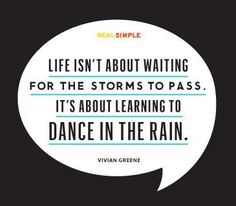 Life Is Not About Waiting For The Storms To Pass It Is About Learning To Dance In The Rain