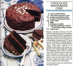 Chocolate Mayonnaise Cake: 2 Easy Recipes | Recipes Cake -  Food - Drink - Drink    The other day Louise at Months of Edible Celebrations posted about the birth of Richard Hellman (Hellman's Mayonnaise) in 1876. The exact date coincided with her own birthday. Of course her birthday was many, many years later. Since there is no holiday dedicated to Mayonnaise, she and I think there should be. Where would tuna fish be without mayonnaise; where would sandwiches be? So better late than never, l
