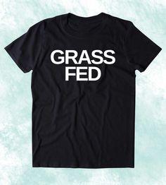 Grass Fed Shirt Vegan Vegetarian Plant Based Diet Clothing Tumblr T-shirt