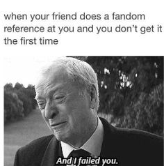 """When your friend makes a fandom reference and you don't get it the first time... that's just the worst. """"I should know it, I should know it, I should know it, WHY DON'T I KNOW THIS."""""""
