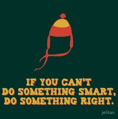 If you can't do something smart, do something right. Jayne from Firefly.