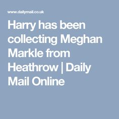 Harry has been collecting Meghan Markle from Heathrow | Daily Mail Online