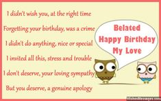 I didn't wish you, at the right time Forgetting your birthday, was a crime I didn't do anything, nice or special I invited all this, stress and trouble I don't deserve, your sympathy But you deserve, a genuine apology Belated happy birthday via WishesMessages.com