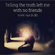 """Telling the truth left me with no friends."" -Imam Ali (AS). :__("