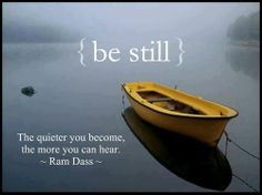"""The quieter you become, the more you can hear.""    - Ram Dass"