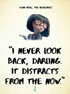 The Incredibles quot;I never look back, darling. It distracts from the now. -Edna Mode in The Incredibles, Pixar movie quotes quot;I never look back, darling. It distracts from the now. -Edna Mode in The Incredibles, Pixar movie quotes Movies Quotes, Now Quotes, Cute Quotes, Great Quotes, Pixar Quotes, Inspirational Quotes From Movies, Motivational Movie Quotes, Best Movie Quotes, 2015 Quotes