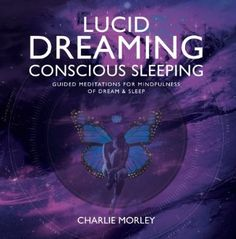 Lucid Dreaming, Conscious Sleeping: Guided Meditations for Mindfulness of Dream & Sleep: Amazon.co.uk: Charlie Morley: Books