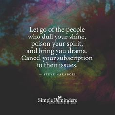 Let go of the people who dull your shine, poison your spirit, and bring you drama. Cancel your subscription to their issues. — Steve Maraboli