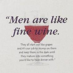 Men are like fine wine - very true