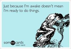 Just because I'm awake doesn't mean I'm ready to do things ... Me every morning lol