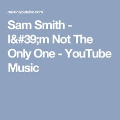 Sam Smith - I'm Not The Only One - YouTube Music