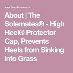 About | The Solemates® - High Heel® Protector Cap, Prevents Heels from Sinking into Grass