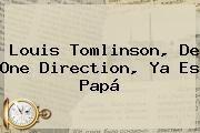 http://tecnoautos.com/wp-content/uploads/imagenes/tendencias/thumbs/louis-tomlinson-de-one-direction-ya-es-papa.jpg Louis Tomlinson. Louis Tomlinson, de One Direction, ya es papá, Enlaces, Imágenes, Videos y Tweets - http://tecnoautos.com/actualidad/louis-tomlinson-louis-tomlinson-de-one-direction-ya-es-papa/