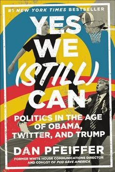 Yes We (Still) Can: Politics in the Age of Obama, Twitter, and Trump by Dan Pfeiffer