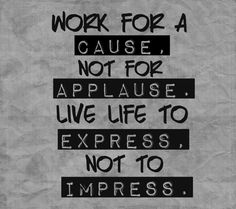 Work for a cause, not for applause, live life to express, not to impress.