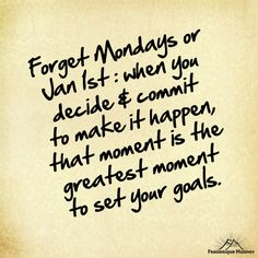 Forget Mondays or Jan 1st. When you decide and commit to make it happen, that moment, is the greatest moment to set your goals. Frederique Murphy   P.S.: I LOVE receiving these on Mondays. If you want to reach new heights, join her free M3 Power Community!