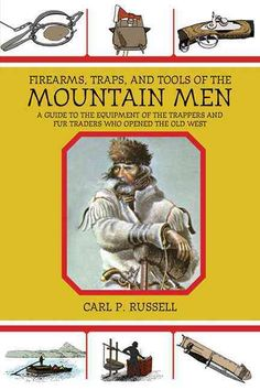 Firearms, Traps, & Tools of the Mountain Men: A Guide to the Equipment of the Trappers and Fur Traders Who Opened...