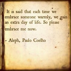 """""""It is said that each time we embrace someone warmly, we gain an extra day of life. So please embrace me now."""" -Aleph, Paulo Coelho"""