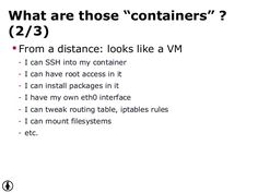 """What are those """"containers"""" ? (2/3)  From a distance: looks like a VM - I can SSH into my container - I can have root acc..."""