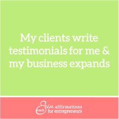 My clients write testimonials for me and my business expands. Affirmations for Self Employed Women, Business Owners and Entrepreneurs from Coach Erin www.ecoacherin.com www.facebook.com/ecoacherin