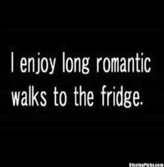 """I enjoy long romantic walks to the fridge.""- Anonymous #lifequotes #funnyquotes #quotes #memes #funnymemes #life"