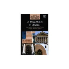 Class Actions in Context : How Culture, Economics and Politics Shape Collective Litigation (Hardcover)