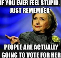 If u ever feel stupid, just remember that people are actually going to vote for Hilary.