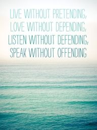 Live Without Pretending  Love Without Depending  Listen Without Defending  Speak Without Defending