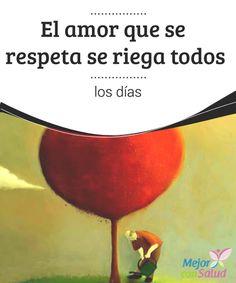 El amor que se respeta se riega todos los días  No hay amor más pleno, hermoso y enriquecedor que aquel que se respeta y se cuida todos los días. Porque lo que se descuida se pierde, y lo que no se atiende se aleja por momentos de nosotros.
