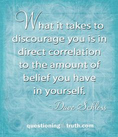 """What it takes to discourage you is in direct correlation to the amount of belief you have in yourself."" - by Dave Schloss QuestioningTheTruth.com"