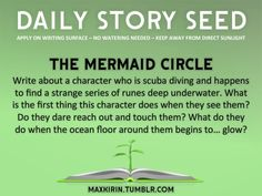 ⚘ DAILY STORY SEED ⚘  The Mermaid Circle Write about a character who is scuba diving and happens to find a strange series of runes deep underwater. What is the first thing this character does when they see them? Do they dare reach out and touch them? What do they do when the ocean floor around them begins to… glow?  Want to publish a story inspired by this prompt? Click here to read the guidelines~ ♥︎ And, if you're looking for more writerly content, make sure to follow ...