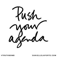 Push your agenda. Subscribe: DanielleLaPorte.com #Truthbomb #Words #Quotes