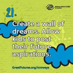 100 ways to celebrate being a kid! (from the Boys & Girls Club of America) #21. Create a wall of dreams. Allow kids to post their future aspirations.