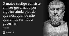 O maior castigo consiste em ser governado por alguém ainda pior do que nós, quando não queremos ser nós a governar. — Platão