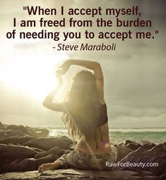 """""""When I accept myself, I am freed from the burden of needing you to accept me."""" – Steve Maraboli   RAW FOR BEAUTY"""