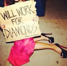 Will Work For Diamonds. The Truth. Diamonds are a girls' best friend.