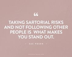 Taking sartorial risks and not following other people is what makes you stand out. -Zac Posen