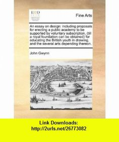 An essay on design including proposals for erecting a public academy to be supported by voluntary subscription, (till a royal foundation can be ... and the several arts depending thereon. (9781170796757) John Gwynn , ISBN-10: 1170796753  , ISBN-13: 978-1170796757 ,  , tutorials , pdf , ebook , torrent , downloads , rapidshare , filesonic , hotfile , megaupload , fileserve