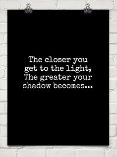 The closer you get to the light, The Greater your shadow becomes...