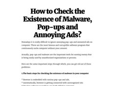 There are basic step to checking the existence of malware popups and annoying ads.  * Browser is embedded with various pop-ups and ads. * Automatically, browser is getting connected with unrecognized site. * Peculiar software or toolbars are itself added to computer. * Search engine is appearing like Google, but with different logo and web address.