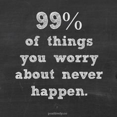 99% of things you worry about never happen. how to stress less and stop having panic attacks.  I need to think more like this in my life!