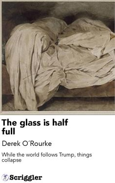 The glass is half full by Derek O´Rourke https://scriggler.com/detailPost/story/45555 While the world follows Trump, things collapse