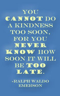 You cannot do a kindness too soon.  For you never know how soon it will be too late.