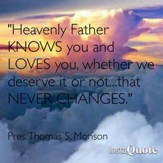 """Heavenly Father KNOWS you and LOVES you, whether we deserve it or not...that NEVER  CHANGES!"""" LDS General Conference 2013- Our Prophet, President Monson"""
